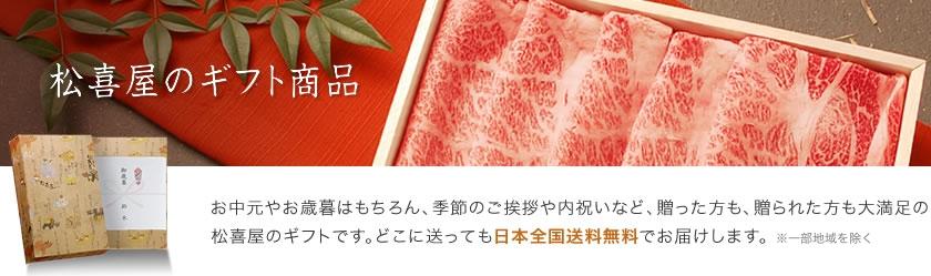 松喜屋の近江牛ギフト お中元やお歳暮はもちろん、季節のご挨拶や内祝いなど、贈った方も、贈られた方も大満足の松喜屋のギフトです。どこに送っても日本全国送料無料でお届けします。