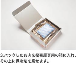 3.パックしたお肉を松喜屋専用の箱に入れ、 その上に保冷剤を乗せます。
